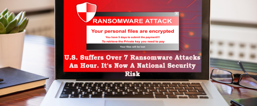 U.S. Suffers Over 7 Ransomware Attacks An Hour. It's Now A National Security Risk