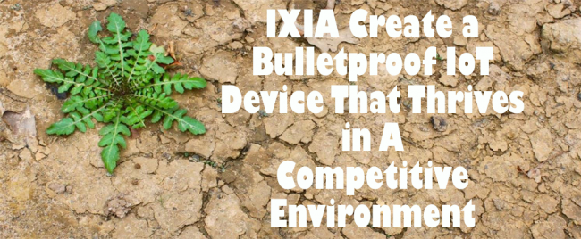 IXIA Create a Bulletproof IoT Device That Thrives in A Competitive Environment