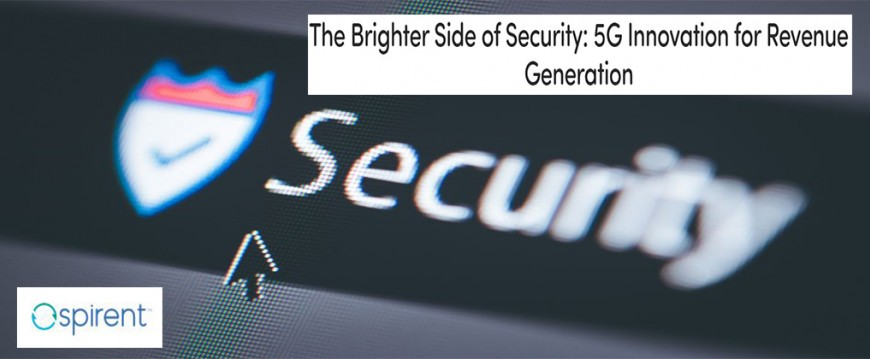 Spirent The Brighter Side of Security: 5G Innovation for Revenue Generation