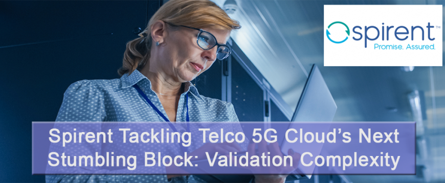 Spirent Tackling Telco 5G Cloud's Next Stumbling Block: Validation Complexity