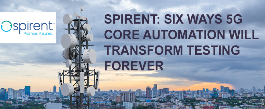 Spirent: Six Ways 5G Core Automation Will Transform Testing Forever