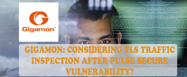 Gigamon: Considering TLS Traffic Inspection After Pulse Secure Vulnerability?