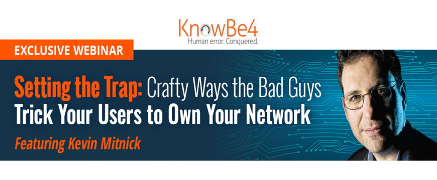 KnowBe4 Webinar: Setting the Trap - Crafty Ways the Bad Guys Trick Your Users to Own Your Network